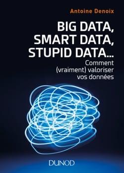 Big Data, Smart Data, Stupid Data...  Comment (vraiment) valoriser vos données ?